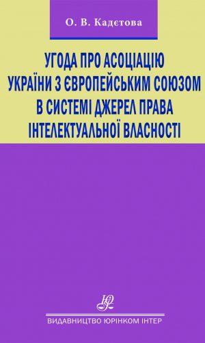 Угода про асоціацію України з Європейським Союзом в системі джерел права інтелектуальної власності: монографія.