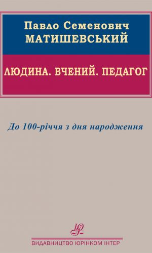 Павло Семенович Матишевський. Людина. Вчений. Педагог. До 100-річчя з дня народження