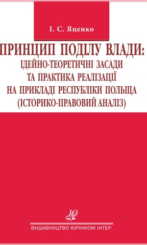 Принцип поділу влади: ідейно-теоретичні засади та практика реалізації на прикладі республіки Польща (історико-правовий аналіз): монографія.